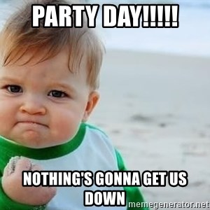 fist pump baby - PARTY DAY!!!!! NOTHING'S GONNA GET US DOWN