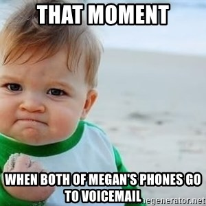 fist pump baby - That Moment When both of Megan's phones go to voicemail