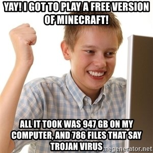 First Day on the internet kid - yay! i got to play a free version of minecraft! all it took was 947 GB on my computer, and 786 files that say TROJAN VIRUS