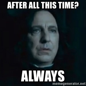 Always Snape - AFTER ALL THIS TIME? ALWAYS