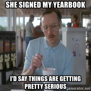 Things are getting pretty Serious (Napoleon Dynamite) - She signed my yearbook I'd say things are getting pretty serious