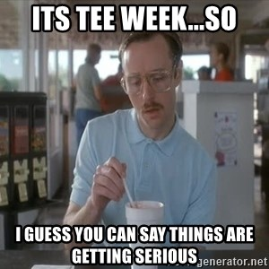 Things are getting pretty Serious (Napoleon Dynamite) - its tee week...so i guess you can say things are getting serious