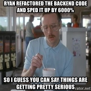 Things are getting pretty Serious (Napoleon Dynamite) - RYAN REFACTORED THE BACKEND CODE AND SPED IT UP BY 6000% SO I GUESS YOU CAN SAY THINGS ARE GETTING PRETTY SERIOUS