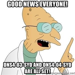 Good News Everyone - Good news everyone! DNS4-03-SYD and dns4-04-syd are all set!