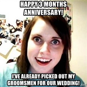 Overprotective Girlfriend - happy 3 months anniversary! I've already picked out my groomsmen for our wedding!