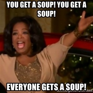 The Giving Oprah - you get a soup! you get a soup! everyone gets a soup!