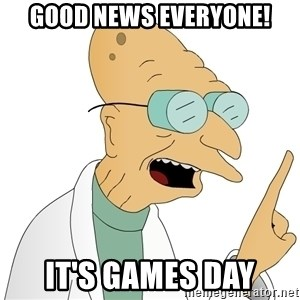 Good News Everyone - Good news everyone! It's games day