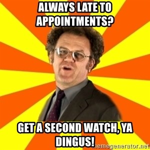 Dr. Steve Brule - Always late to appointments? Get a second watch, ya dingus!
