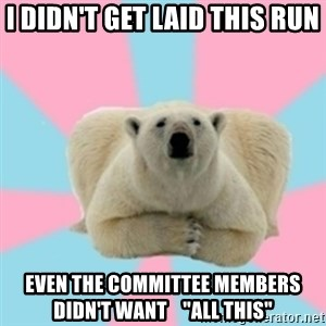 """Perfection Polar Bear - I didn't get laid this run even the committee members didn't want    """"all this"""""""