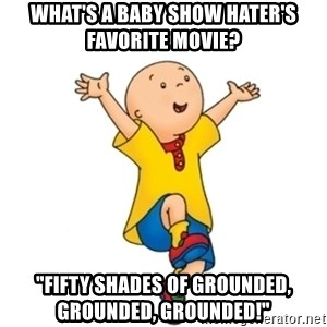 """caillou - What's a baby show hater's favorite movie? """"Fifty Shades of Grounded, Grounded, Grounded!"""""""