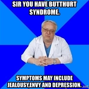 doctor_atypical - Sir you have butthurt syndrome. Symptoms may include jealousy,envy and depression.