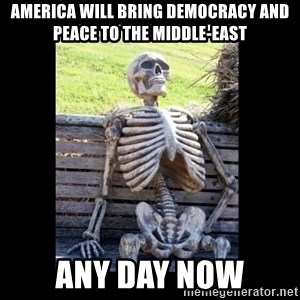 Still Waiting - america will bring democracy and peace to the middle-east any day now