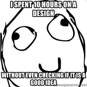 Derp meme - I spent 10 hours on a design without even checking if it is a good idea