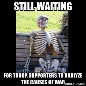 Still Waiting - still waiting for troop supporters to analyze the causes of war