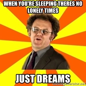Dr. Steve Brule - When you're sleeping theres no lonely times Just dreams