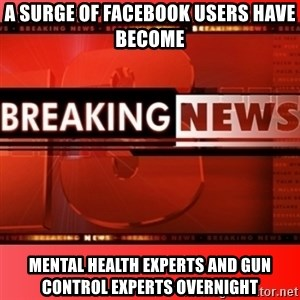 This breaking news meme - A surge of Facebook users have become Mental Health Experts and Gun Control Experts overnight
