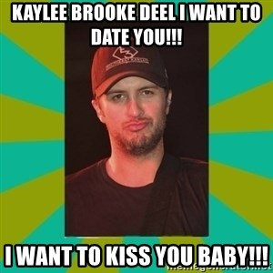 Luke Bryan - Kaylee Brooke Deel I want to date you!!! I want to kiss you baby!!!