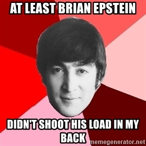 John Lennon Meme - At least Brian Epstein Didn't shoot his load in my back