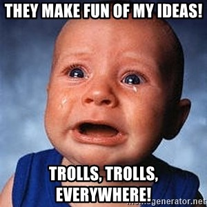 Crying Baby - They make fun of my ideas! Trolls, trolls, everywhere!