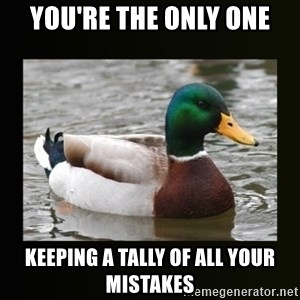good advice duck - YOU'RE THE ONLY ONE KEEPING A TALLY OF ALL YOUR MISTAKES