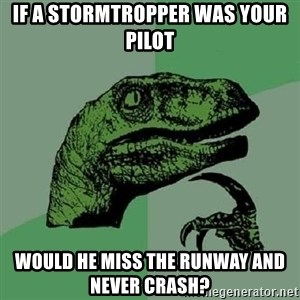 Philosoraptor - If a stormtropper was your pilot  would he miss the runway and never crash?