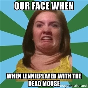 Disgusted Ginger - Our face when when lennieplayed with the dead mouse