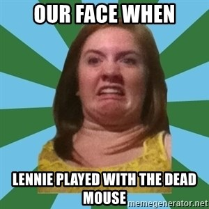 Disgusted Ginger - Our face when Lennie played with the dead mouse