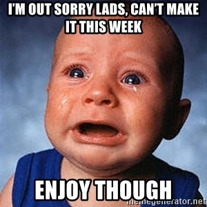 Crying Baby - I'm out sorry lads, can't make it this week Enjoy though