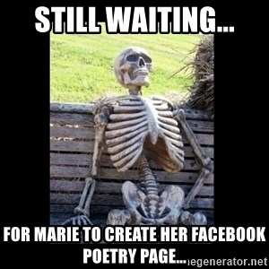 Still Waiting - Still waiting... For Marie to create her Facebook poetry page...