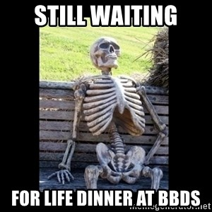 Still Waiting - STILL WAITING FOR LIFE DINNER AT BBDs
