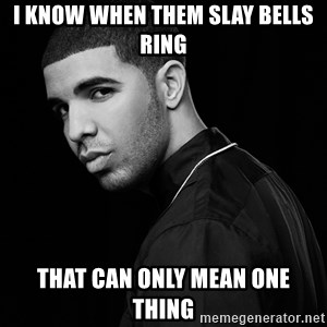 Drake quotes - i know when them slay bells ring That can only mean one thing