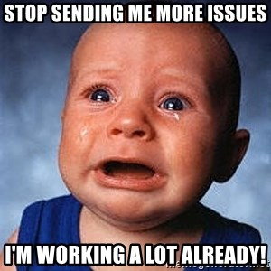 Crying Baby - Stop sending me more issues I'm working a lot already!