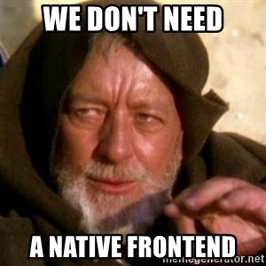 These are not the droids you were looking for - WE DON'T NEED A NATIVE FRONTEND