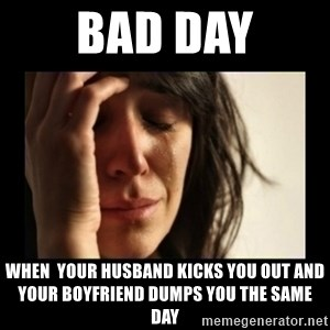 todays problem crying woman - Bad Day When  your husband kicks you out and your boyfriend dumps you the same day