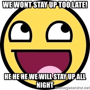 Awesome Smiley - we wont stay up too late! he he he we will stay up all night