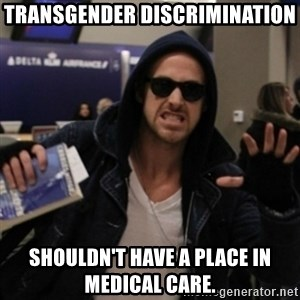 Manarchist Ryan Gosling - transgender discrimination shouldn't have a place in medical care.