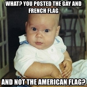 conspiracy baby - What? you posted the gay and french flag and not the American flag?