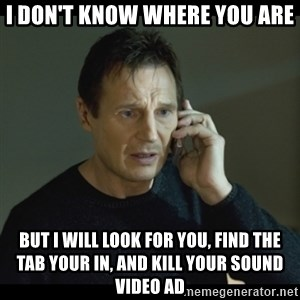 I will Find You Meme - I don't know where you are But I will look for you, find the tab your in, and kill your sound video ad