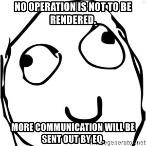 Derp meme - NO OPERATION IS NOT TO BE RENDERED. MORE COMMUNICATION WILL BE SENT OUT BY EQ.