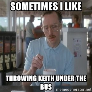 Things are getting pretty Serious (Napoleon Dynamite) - sometimes i like  throwing keith under the bus