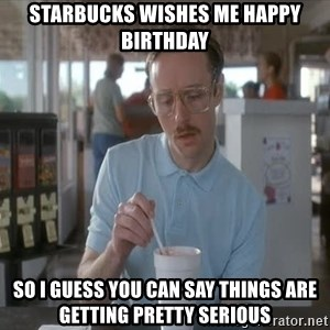 Things are getting pretty Serious (Napoleon Dynamite) - Starbucks wishes me happy birthday so I guess you can say things are getting pretty serious
