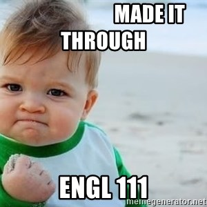 fist pump baby -                        Made it through                                              ENGL 111