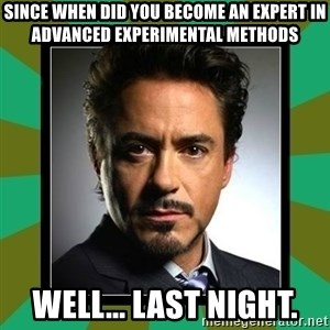 Tony Stark iron - Since when did you become an expert in Advanced Experimental Methods Well... Last Night.