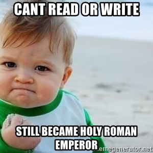 fist pump baby - cant read or write  still became holy roman emperor