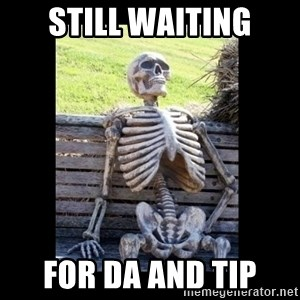 Still Waiting - still waiting For DA and TIP