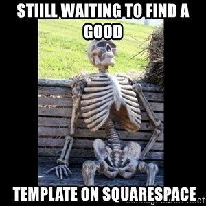 Still Waiting - Stiill waiting to find a good  template on squarespace