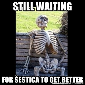 Still Waiting - Still waiting  for šestica to get better