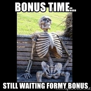 Still Waiting - Bonus time... Still waiting formy bonus