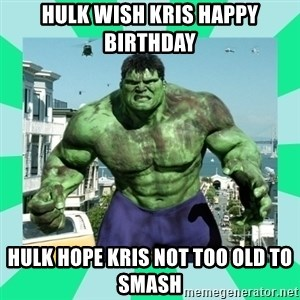 THe Incredible hulk - HULK WISH KRIS HAPPY BIRTHDAY HULK HOPE KRIS NOT TOO OLD TO SMASH