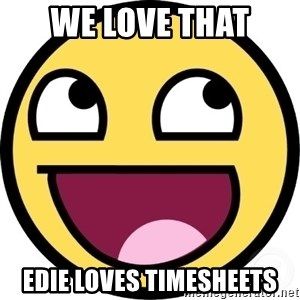 Awesome Smiley - we love that  edie loves timesheets